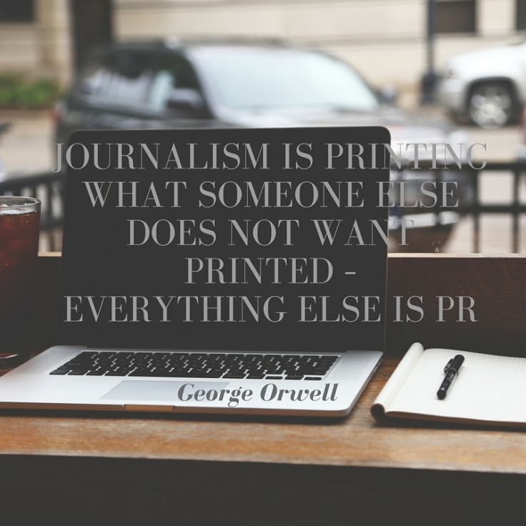 Quote: Journalism is printing what someone else does not want printed - everything else is PR